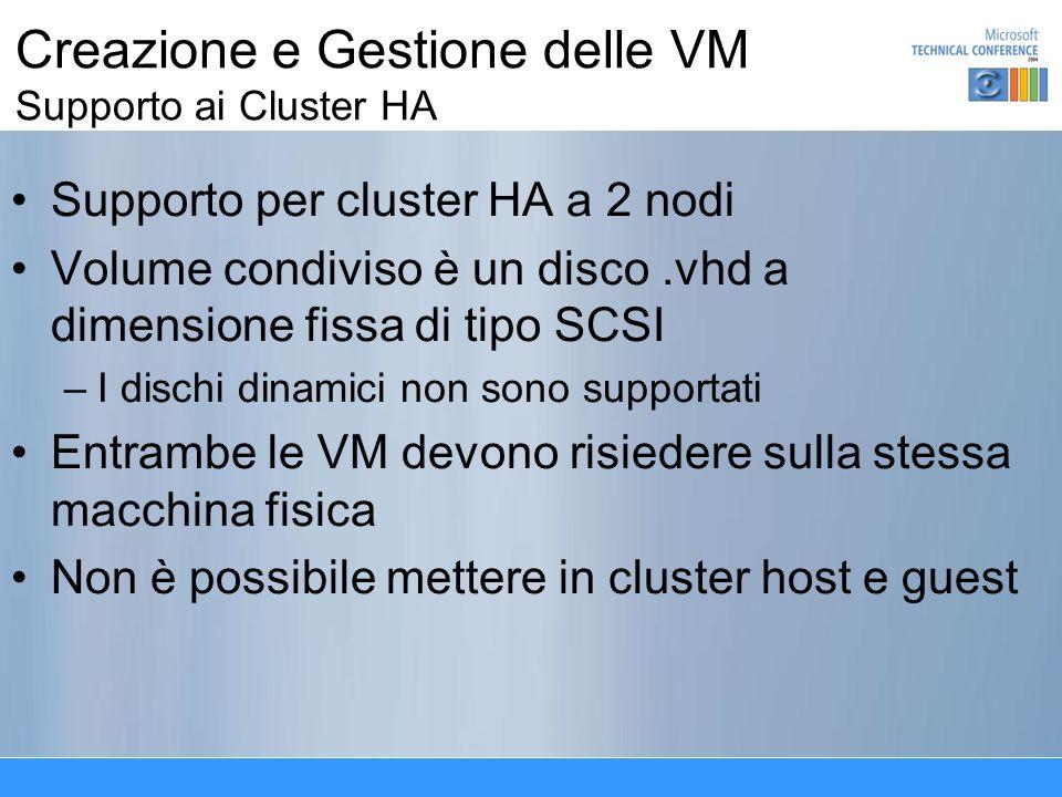 Creazione e Gestione delle VM Supporto ai Cluster HA Supporto per cluster HA a 2 nodi Volume condiviso è un disco.vhd a dimensione fissa di tipo SCSI –I dischi dinamici non sono supportati Entrambe le VM devono risiedere sulla stessa macchina fisica Non è possibile mettere in cluster host e guest