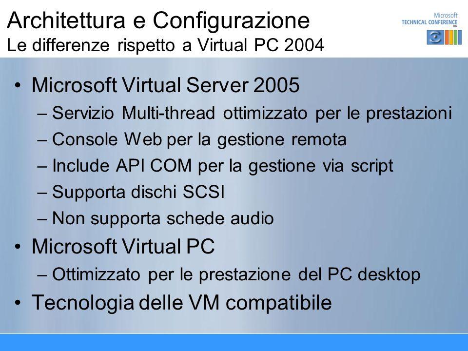 Architettura e Configurazione Le differenze rispetto a Virtual PC 2004 Microsoft Virtual Server 2005 –Servizio Multi-thread ottimizzato per le prestazioni –Console Web per la gestione remota –Include API COM per la gestione via script –Supporta dischi SCSI –Non supporta schede audio Microsoft Virtual PC –Ottimizzato per le prestazione del PC desktop Tecnologia delle VM compatibile