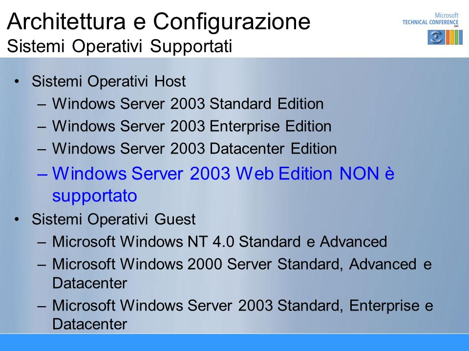 Architettura e Configurazione Sistemi Operativi Supportati Sistemi Operativi Host –W–Windows Server 2003 Standard Edition –W–Windows Server 2003 Enterprise Edition –W–Windows Server 2003 Datacenter Edition –W–Windows Server 2003 Web Edition NON è supportato Sistemi Operativi Guest –M–Microsoft Windows NT 4.0 Standard e Advanced –M–Microsoft Windows 2000 Server Standard, Advanced e Datacenter –M–Microsoft Windows Server 2003 Standard, Enterprise e Datacenter