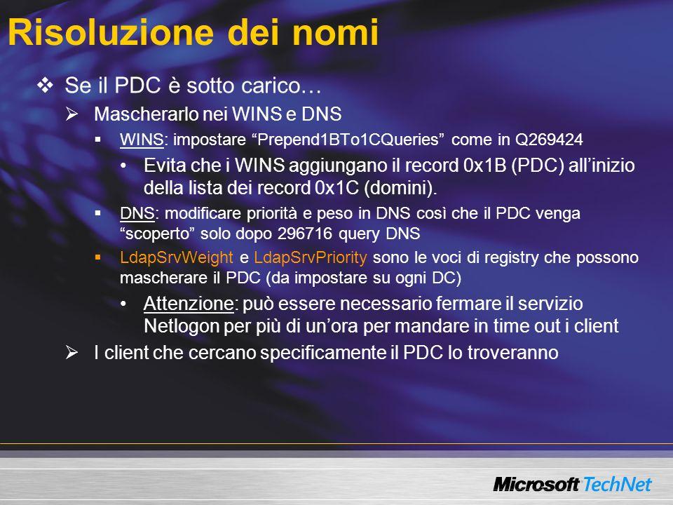 Risoluzione dei nomi Se il PDC è sotto carico… Mascherarlo nei WINS e DNS WINS: impostare Prepend1BTo1CQueries come in Q269424 Evita che i WINS aggiungano il record 0x1B (PDC) allinizio della lista dei record 0x1C (domini).
