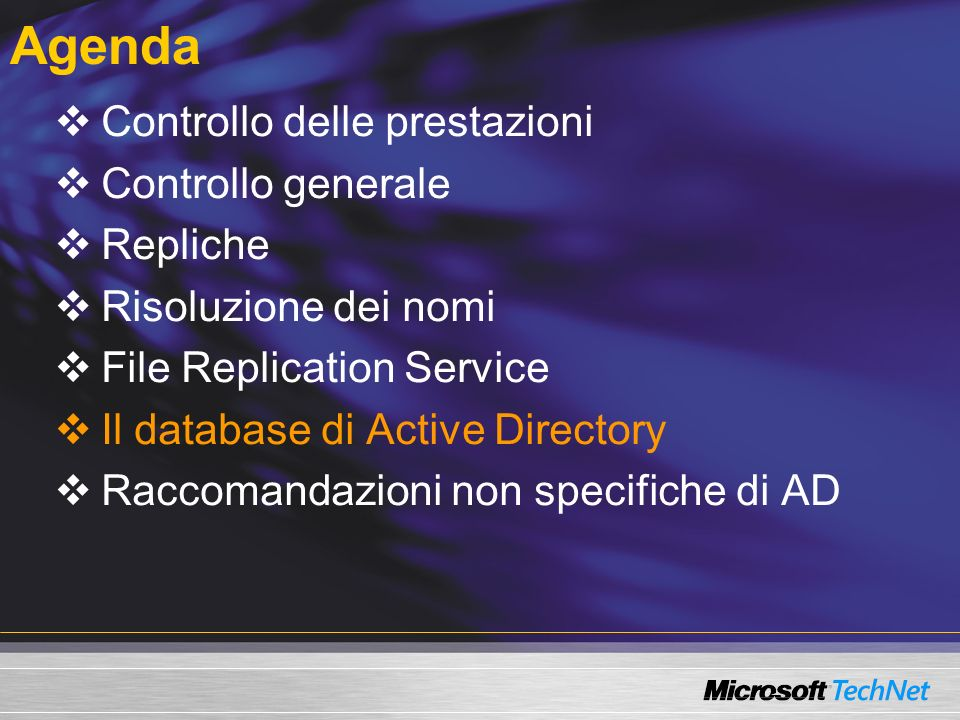 Agenda Controllo delle prestazioni Controllo generale Repliche Risoluzione dei nomi File Replication Service Il database di Active Directory Raccomandazioni non specifiche di AD