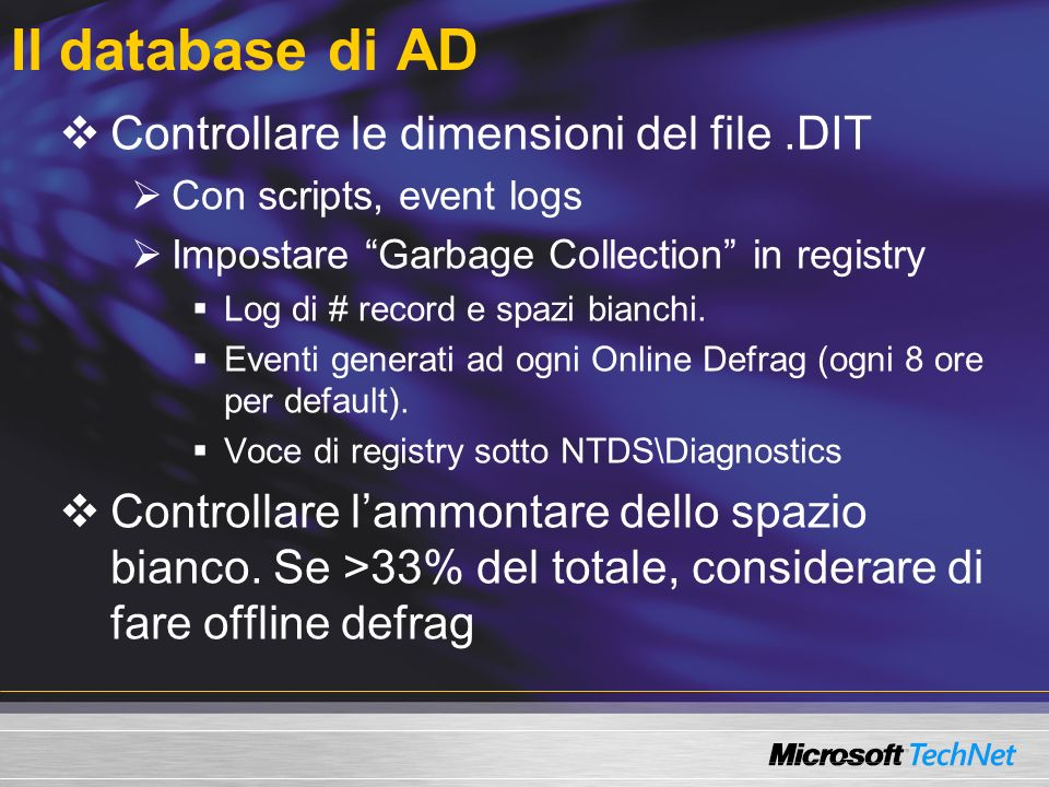 Il database di AD Controllare le dimensioni del file.DIT Con scripts, event logs Impostare Garbage Collection in registry Log di # record e spazi bianchi.