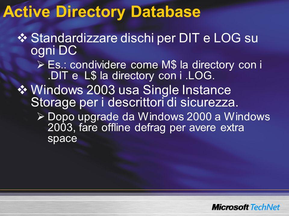 Active Directory Database Standardizzare dischi per DIT e LOG su ogni DC Es.: condividere come M$ la directory con i.DIT e L$ la directory con i.LOG.