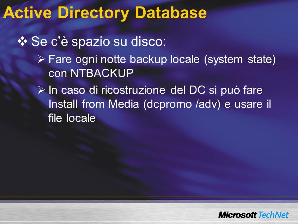 Active Directory Database Se cè spazio su disco: Fare ogni notte backup locale (system state) con NTBACKUP In caso di ricostruzione del DC si può fare Install from Media (dcpromo /adv) e usare il file locale