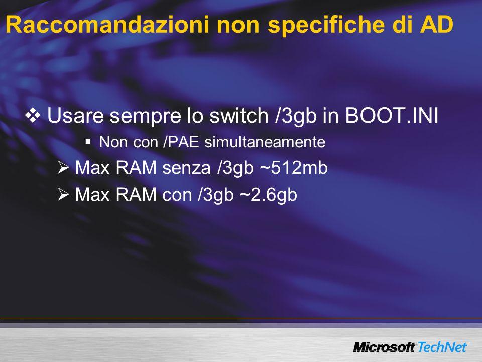 Raccomandazioni non specifiche di AD Usare sempre lo switch /3gb in BOOT.INI Non con /PAE simultaneamente Max RAM senza /3gb ~512mb Max RAM con /3gb ~2.6gb