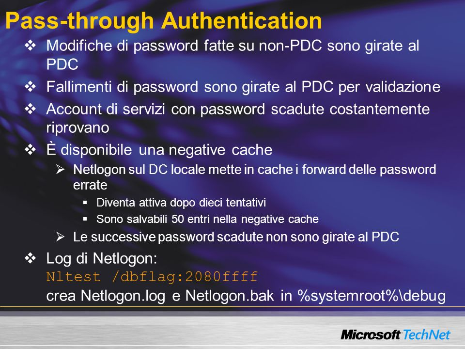 Pass-through Authentication Modifiche di password fatte su non-PDC sono girate al PDC Fallimenti di password sono girate al PDC per validazione Account di servizi con password scadute costantemente riprovano È disponibile una negative cache Netlogon sul DC locale mette in cache i forward delle password errate Diventa attiva dopo dieci tentativi Sono salvabili 50 entri nella negative cache Le successive password scadute non sono girate al PDC Log di Netlogon: Nltest /dbflag:2080ffff crea Netlogon.log e Netlogon.bak in %systemroot%\debug