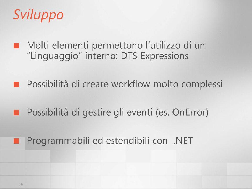 10 Sviluppo Molti elementi permettono lutilizzo di un Linguaggio interno: DTS Expressions Possibilità di creare workflow molto complessi Possibilità di gestire gli eventi (es.