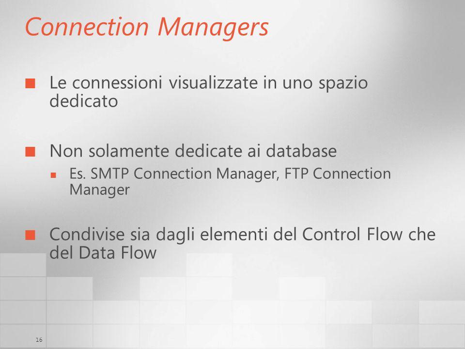 16 Connection Managers Le connessioni visualizzate in uno spazio dedicato Non solamente dedicate ai database Es. SMTP Connection Manager, FTP Connecti