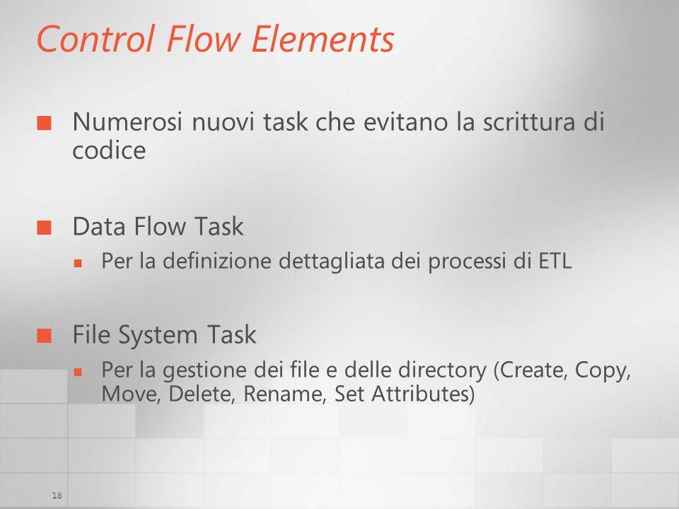 18 Control Flow Elements Numerosi nuovi task che evitano la scrittura di codice Data Flow Task Per la definizione dettagliata dei processi di ETL File System Task Per la gestione dei file e delle directory (Create, Copy, Move, Delete, Rename, Set Attributes)