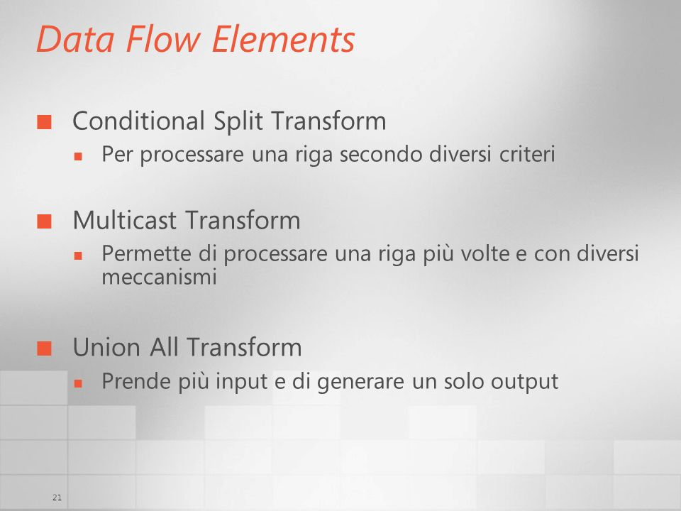 21 Data Flow Elements Conditional Split Transform Per processare una riga secondo diversi criteri Multicast Transform Permette di processare una riga più volte e con diversi meccanismi Union All Transform Prende più input e di generare un solo output