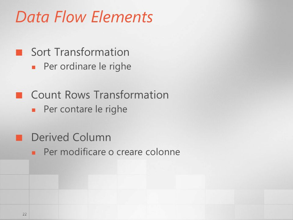 22 Data Flow Elements Sort Transformation Per ordinare le righe Count Rows Transformation Per contare le righe Derived Column Per modificare o creare colonne