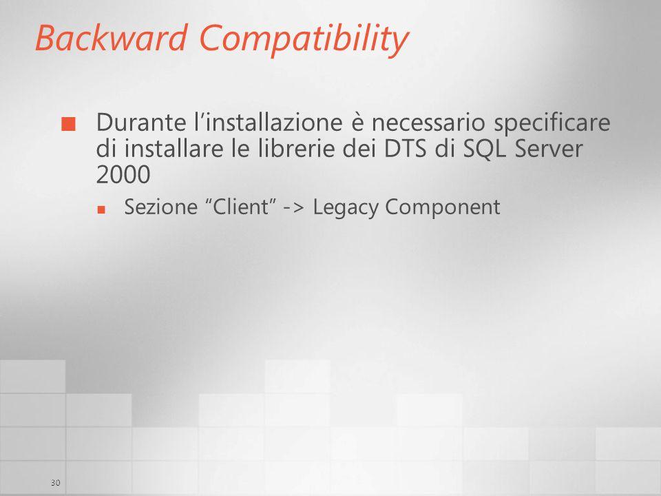 30 Backward Compatibility Durante linstallazione è necessario specificare di installare le librerie dei DTS di SQL Server 2000 Sezione Client -> Legacy Component