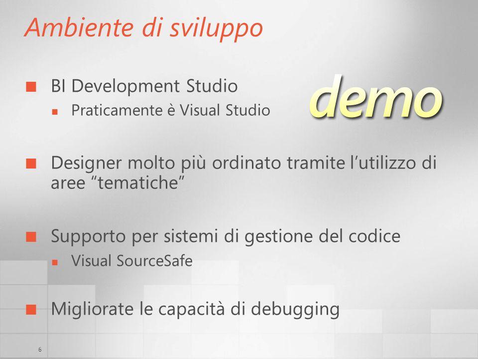 6 Ambiente di sviluppo BI Development Studio Praticamente è Visual Studio Designer molto più ordinato tramite lutilizzo di aree tematiche Supporto per sistemi di gestione del codice Visual SourceSafe Migliorate le capacità di debugging