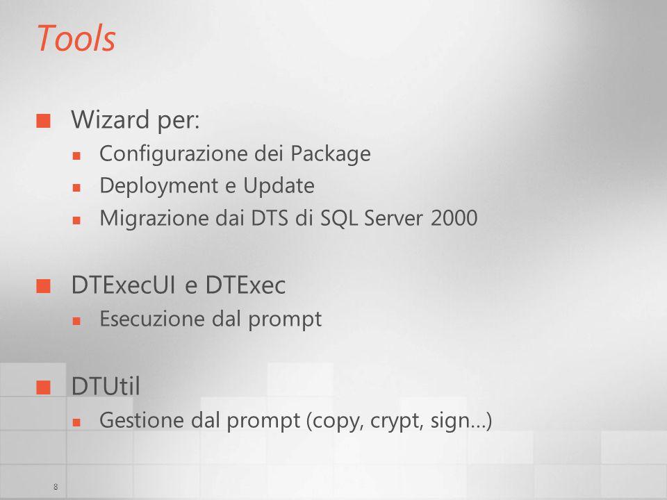 8 Tools Wizard per: Configurazione dei Package Deployment e Update Migrazione dai DTS di SQL Server 2000 DTExecUI e DTExec Esecuzione dal prompt DTUtil Gestione dal prompt (copy, crypt, sign…)
