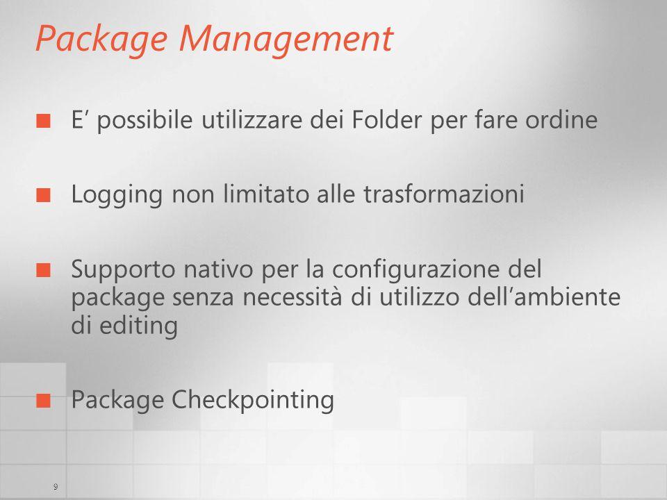 9 Package Management E possibile utilizzare dei Folder per fare ordine Logging non limitato alle trasformazioni Supporto nativo per la configurazione del package senza necessità di utilizzo dellambiente di editing Package Checkpointing