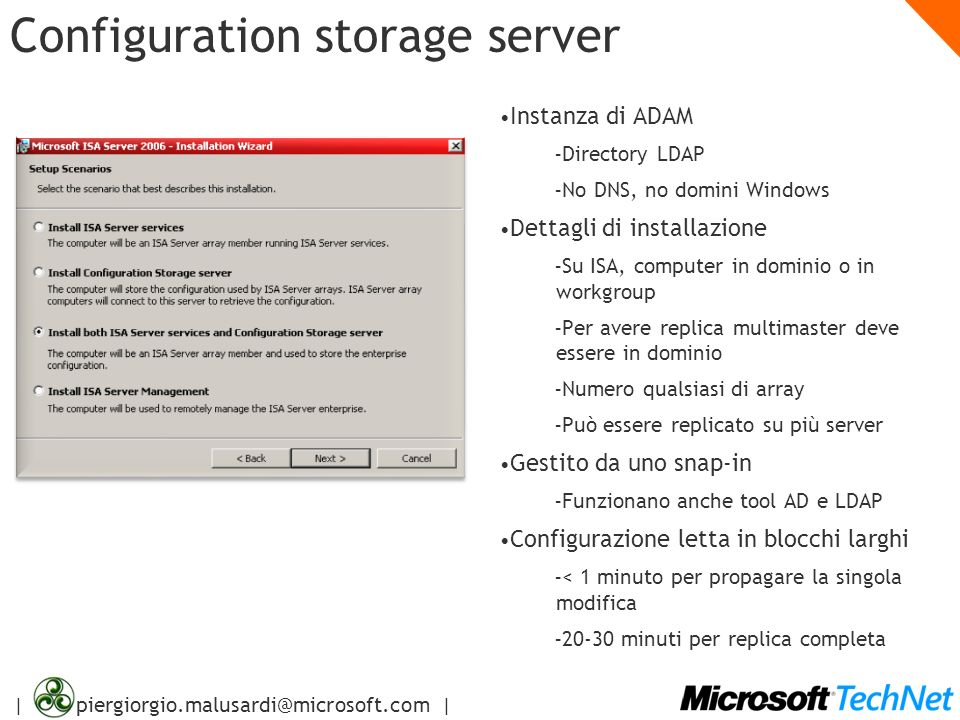 | piergiorgio.malusardi@microsoft.com | Configuration storage server Instanza di ADAM – Directory LDAP – No DNS, no domini Windows Dettagli di install