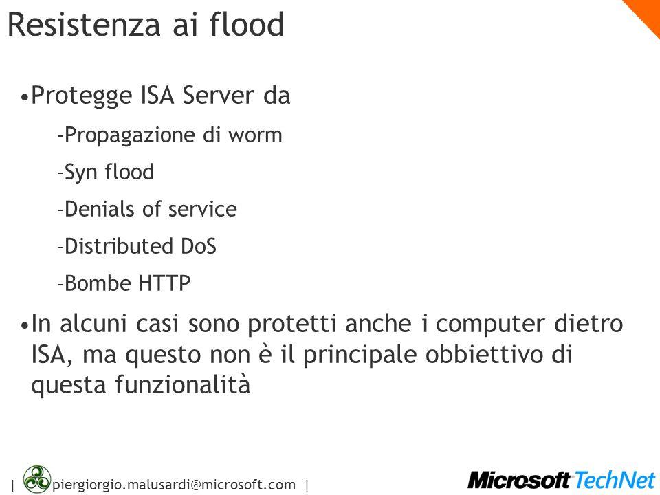 | piergiorgio.malusardi@microsoft.com | Resistenza ai flood Protegge ISA Server da – Propagazione di worm – Syn flood – Denials of service – Distribut