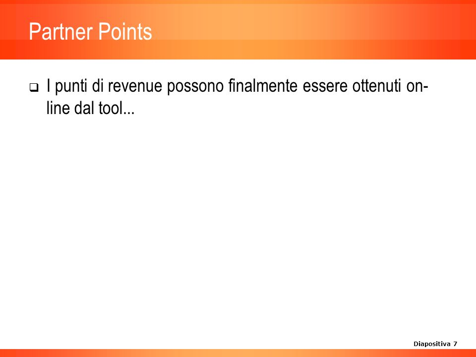 Diapositiva 7 Partner Points I punti di revenue possono finalmente essere ottenuti on- line dal tool...