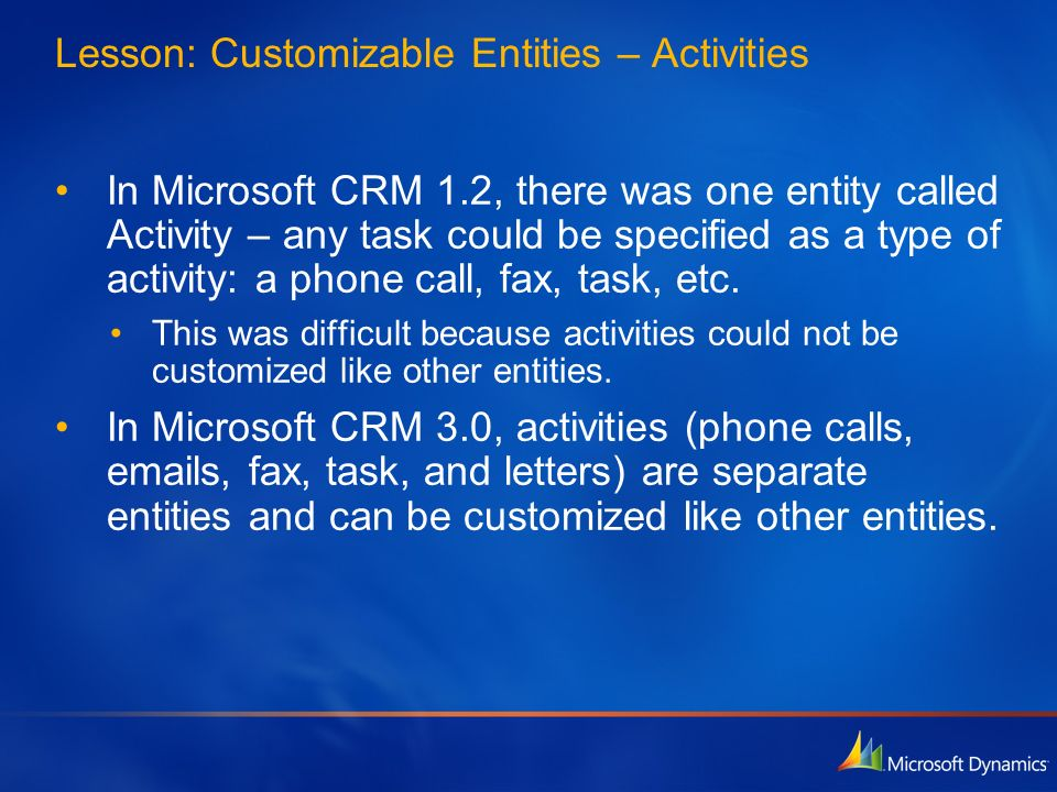 Lesson: Customizable Entities – Activities In Microsoft CRM 1.2, there was one entity called Activity – any task could be specified as a type of activ