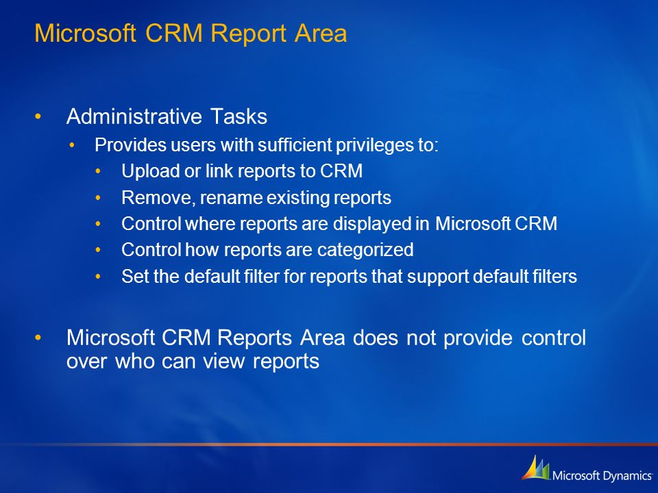Microsoft CRM Report Area Administrative Tasks Provides users with sufficient privileges to: Upload or link reports to CRM Remove, rename existing rep