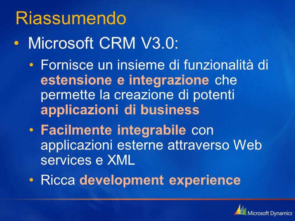 Riassumendo Microsoft CRM V3.0: Fornisce un insieme di funzionalità di estensione e integrazione che permette la creazione di potenti applicazioni di