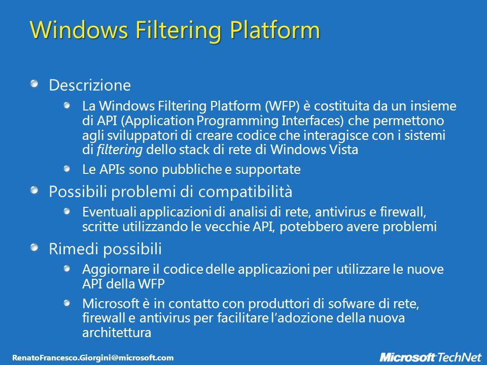 RenatoFrancesco.Giorgini@microsoft.com Windows Filtering Platform Descrizione La Windows Filtering Platform (WFP) è costituita da un insieme di API (Application Programming Interfaces) che permettono agli sviluppatori di creare codice che interagisce con i sistemi di filtering dello stack di rete di Windows Vista Le APIs sono pubbliche e supportate Possibili problemi di compatibilità Eventuali applicazioni di analisi di rete, antivirus e firewall, scritte utilizzando le vecchie API, potebbero avere problemi Rimedi possibili Aggiornare il codice delle applicazioni per utilizzare le nuove API della WFP Microsoft è in contatto con produttori di sofware di rete, firewall e antivirus per facilitare ladozione della nuova architettura