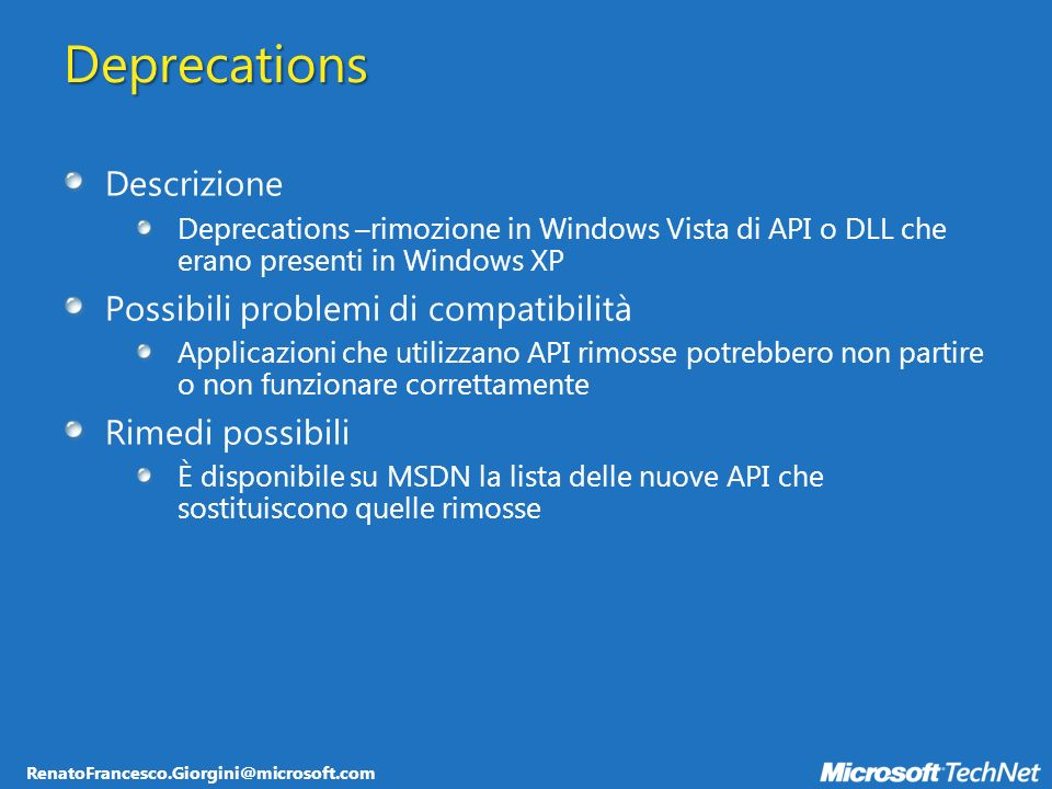 RenatoFrancesco.Giorgini@microsoft.com Deprecations Descrizione Deprecations –rimozione in Windows Vista di API o DLL che erano presenti in Windows XP