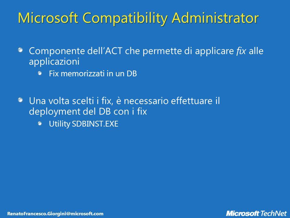RenatoFrancesco.Giorgini@microsoft.com Microsoft Compatibility Administrator Componente dellACT che permette di applicare fix alle applicazioni Fix memorizzati in un DB Una volta scelti i fix, è necessario effettuare il deployment del DB con i fix Utility SDBINST.EXE