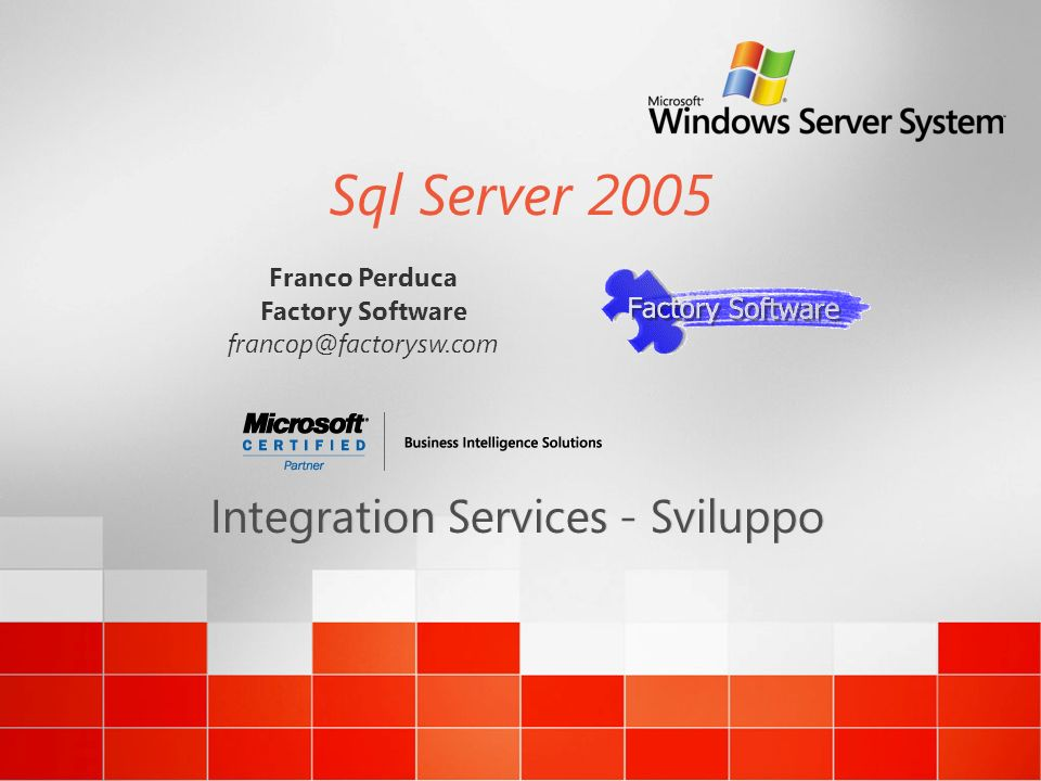 Sql Server 2005 Integration Services - Sviluppo Franco Perduca Factory Software francop@factorysw.com