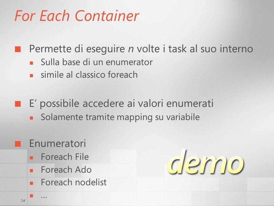 14 For Each Container Permette di eseguire n volte i task al suo interno Sulla base di un enumerator simile al classico foreach E possibile accedere ai valori enumerati Solamente tramite mapping su variabile Enumeratori Foreach File Foreach Ado Foreach nodelist …
