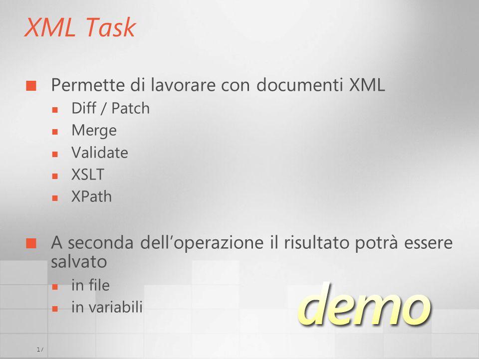 17 XML Task Permette di lavorare con documenti XML Diff / Patch Merge Validate XSLT XPath A seconda delloperazione il risultato potrà essere salvato in file in variabili