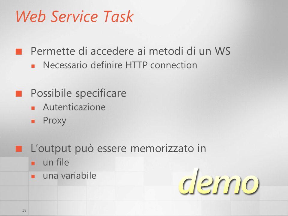 18 Web Service Task Permette di accedere ai metodi di un WS Necessario definire HTTP connection Possibile specificare Autenticazione Proxy Loutput può essere memorizzato in un file una variabile
