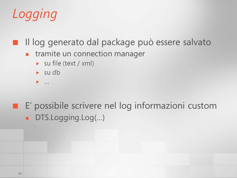26 Logging Il log generato dal package può essere salvato tramite un connection manager su file (text / xml) su db … E possibile scrivere nel log informazioni custom DTS.Logging.Log(…)