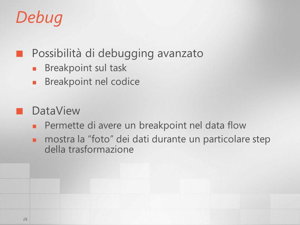 28 Debug Possibilità di debugging avanzato Breakpoint sul task Breakpoint nel codice DataView Permette di avere un breakpoint nel data flow mostra la foto dei dati durante un particolare step della trasformazione