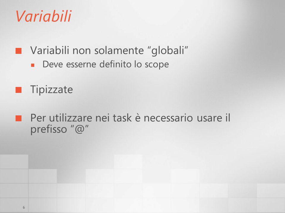 6 Variabili Variabili non solamente globali Deve esserne definito lo scope Tipizzate Per utilizzare nei task è necessario usare il prefisso @