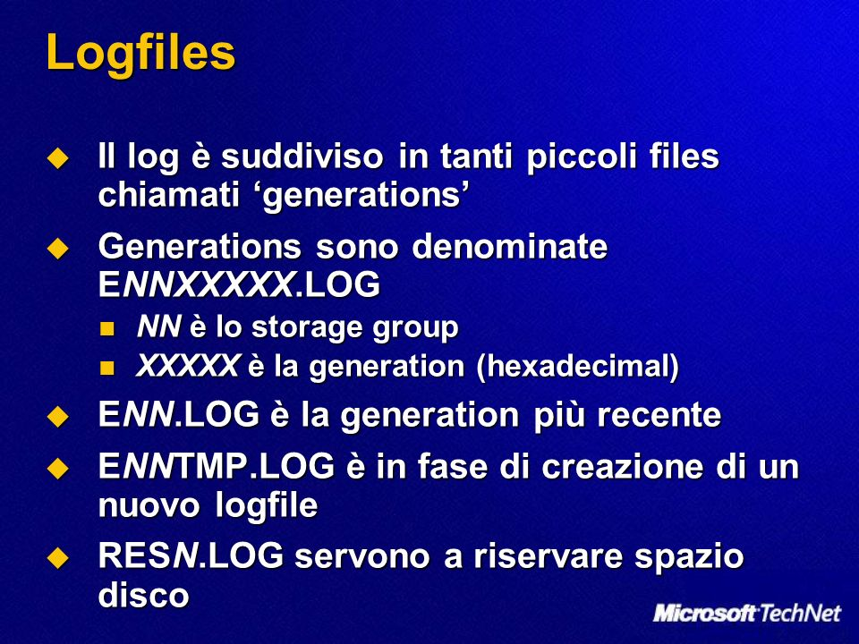 Logfiles Il log è suddiviso in tanti piccoli files chiamati generations Il log è suddiviso in tanti piccoli files chiamati generations Generations sono denominate ENNXXXXX.LOG Generations sono denominate ENNXXXXX.LOG NN è lo storage group NN è lo storage group XXXXX è la generation (hexadecimal) XXXXX è la generation (hexadecimal) ENN.LOG è la generation più recente ENN.LOG è la generation più recente ENNTMP.LOG è in fase di creazione di un nuovo logfile ENNTMP.LOG è in fase di creazione di un nuovo logfile RESN.LOG servono a riservare spazio disco RESN.LOG servono a riservare spazio disco