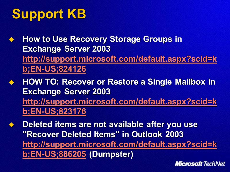 Support KB How to Use Recovery Storage Groups in Exchange Server 2003 http://support.microsoft.com/default.aspx?scid=k b;EN-US;824126 How to Use Recovery Storage Groups in Exchange Server 2003 http://support.microsoft.com/default.aspx?scid=k b;EN-US;824126 http://support.microsoft.com/default.aspx?scid=k b;EN-US;824126 http://support.microsoft.com/default.aspx?scid=k b;EN-US;824126 HOW TO: Recover or Restore a Single Mailbox in Exchange Server 2003 http://support.microsoft.com/default.aspx?scid=k b;EN-US;823176 HOW TO: Recover or Restore a Single Mailbox in Exchange Server 2003 http://support.microsoft.com/default.aspx?scid=k b;EN-US;823176 http://support.microsoft.com/default.aspx?scid=k b;EN-US;823176 http://support.microsoft.com/default.aspx?scid=k b;EN-US;823176 Deleted items are not available after you use Recover Deleted Items in Outlook 2003 http://support.microsoft.com/default.aspx?scid=k b;EN-US;886205 (Dumpster) Deleted items are not available after you use Recover Deleted Items in Outlook 2003 http://support.microsoft.com/default.aspx?scid=k b;EN-US;886205 (Dumpster) http://support.microsoft.com/default.aspx?scid=k b;EN-US;886205 http://support.microsoft.com/default.aspx?scid=k b;EN-US;886205
