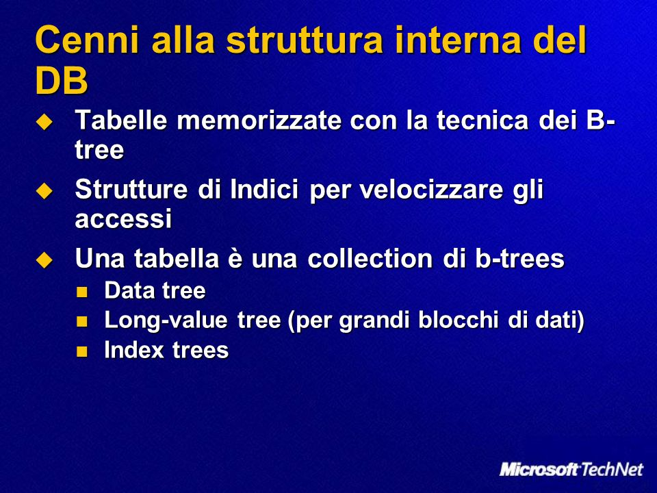 Cenni alla struttura interna del DB Tabelle memorizzate con la tecnica dei B- tree Tabelle memorizzate con la tecnica dei B- tree Strutture di Indici per velocizzare gli accessi Strutture di Indici per velocizzare gli accessi Una tabella è una collection di b-trees Una tabella è una collection di b-trees Data tree Data tree Long-value tree (per grandi blocchi di dati) Long-value tree (per grandi blocchi di dati) Index trees Index trees