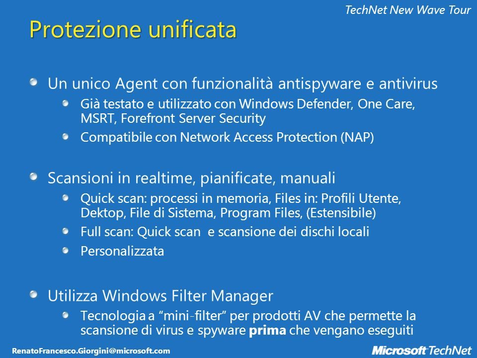 RenatoFrancesco.Giorgini@microsoft.com TechNet New Wave Tour Protezione unificata Un unico Agent con funzionalità antispyware e antivirus Già testato e utilizzato con Windows Defender, One Care, MSRT, Forefront Server Security Compatibile con Network Access Protection (NAP) Scansioni in realtime, pianificate, manuali Quick scan: processi in memoria, Files in: Profili Utente, Dektop, File di Sistema, Program Files, (Estensibile) Full scan: Quick scan e scansione dei dischi locali Personalizzata Utilizza Windows Filter Manager Tecnologia a mini-filter per prodotti AV che permette la scansione di virus e spyware prima che vengano eseguiti