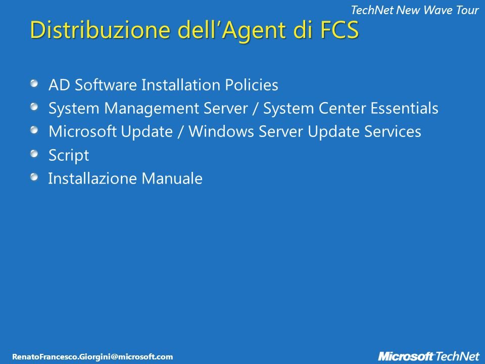 RenatoFrancesco.Giorgini@microsoft.com TechNet New Wave Tour Distribuzione dellAgent di FCS AD Software Installation Policies System Management Server / System Center Essentials Microsoft Update / Windows Server Update Services Script Installazione Manuale