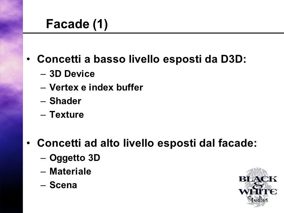 Facade (1) Concetti a basso livello esposti da D3D: –3D Device –Vertex e index buffer –Shader –Texture Concetti ad alto livello esposti dal facade: –Oggetto 3D –Materiale –Scena