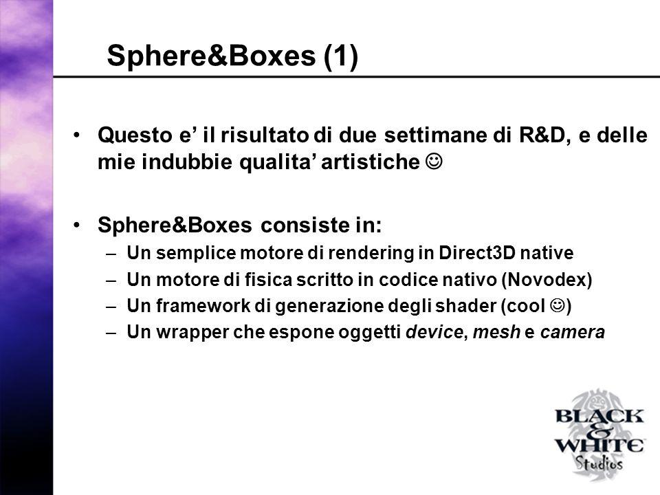 Sphere&Boxes (1) Questo e il risultato di due settimane di R&D, e delle mie indubbie qualita artistiche Sphere&Boxes consiste in: –Un semplice motore di rendering in Direct3D native –Un motore di fisica scritto in codice nativo (Novodex) –Un framework di generazione degli shader (cool ) –Un wrapper che espone oggetti device, mesh e camera