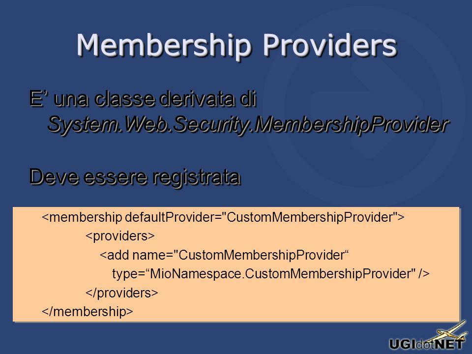 Membership Providers E una classe derivata di System.Web.Security.MembershipProvider Deve essere registrata E una classe derivata di System.Web.Security.MembershipProvider Deve essere registrata <add name= CustomMembershipProvider type=MioNamespace.CustomMembershipProvider /> <add name= CustomMembershipProvider type=MioNamespace.CustomMembershipProvider />