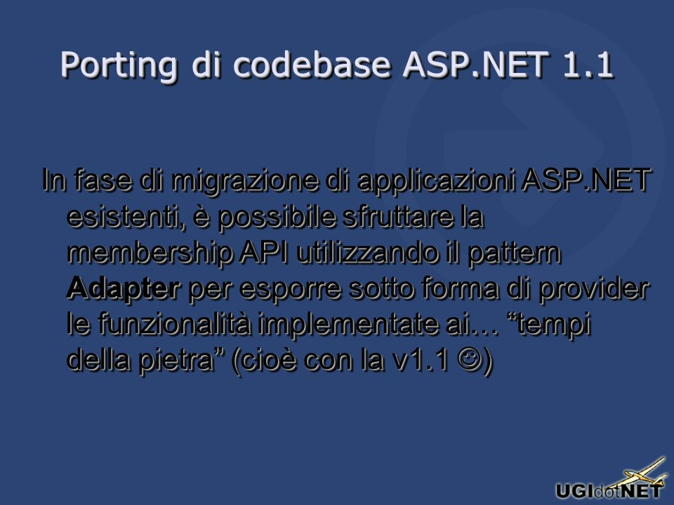 Porting di codebase ASP.NET 1.1 In fase di migrazione di applicazioni ASP.NET esistenti, è possibile sfruttare la membership API utilizzando il pattern Adapter per esporre sotto forma di provider le funzionalità implementate ai… tempi della pietra (cioè con la v1.1 )
