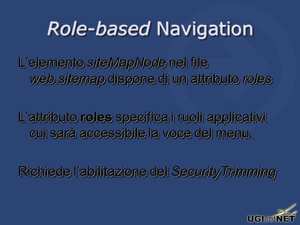 Role-based Navigation Lelemento siteMapNode nel file web.sitemap dispone di un attributo roles Lattributo roles specifica i ruoli applicativi cui sarà accessibile la voce del menu.
