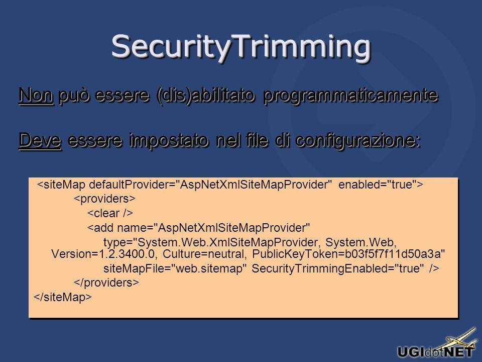 SecurityTrimmingSecurityTrimming Non può essere (dis)abilitato programmaticamente Deve essere impostato nel file di configurazione: Non può essere (dis)abilitato programmaticamente Deve essere impostato nel file di configurazione: <add name= AspNetXmlSiteMapProvider type= System.Web.XmlSiteMapProvider, System.Web, Version=1.2.3400.0, Culture=neutral, PublicKeyToken=b03f5f7f11d50a3a siteMapFile= web.sitemap SecurityTrimmingEnabled= true /> <add name= AspNetXmlSiteMapProvider type= System.Web.XmlSiteMapProvider, System.Web, Version=1.2.3400.0, Culture=neutral, PublicKeyToken=b03f5f7f11d50a3a siteMapFile= web.sitemap SecurityTrimmingEnabled= true />