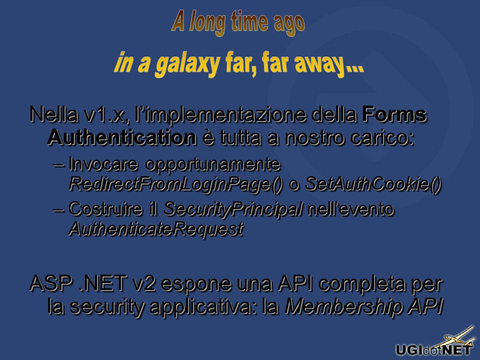Nella v1.x, limplementazione della Forms Authentication è tutta a nostro carico: –Invocare opportunamente RedirectFromLoginPage() o SetAuthCookie() –Costruire il SecurityPrincipal nellevento AuthenticateRequest ASP.NET v2 espone una API completa per la security applicativa: la Membership API Nella v1.x, limplementazione della Forms Authentication è tutta a nostro carico: –Invocare opportunamente RedirectFromLoginPage() o SetAuthCookie() –Costruire il SecurityPrincipal nellevento AuthenticateRequest ASP.NET v2 espone una API completa per la security applicativa: la Membership API