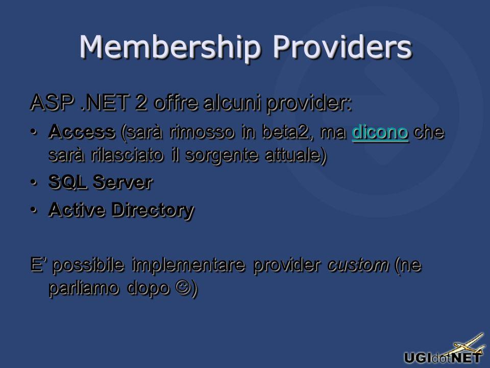 Membership Providers ASP.NET 2 offre alcuni provider: Access (sarà rimosso in beta2, ma dicono che sarà rilasciato il sorgente attuale)Access (sarà rimosso in beta2, ma dicono che sarà rilasciato il sorgente attuale)dicono SQL ServerSQL Server Active DirectoryActive Directory E possibile implementare provider custom (ne parliamo dopo ) ASP.NET 2 offre alcuni provider: Access (sarà rimosso in beta2, ma dicono che sarà rilasciato il sorgente attuale)Access (sarà rimosso in beta2, ma dicono che sarà rilasciato il sorgente attuale)dicono SQL ServerSQL Server Active DirectoryActive Directory E possibile implementare provider custom (ne parliamo dopo )