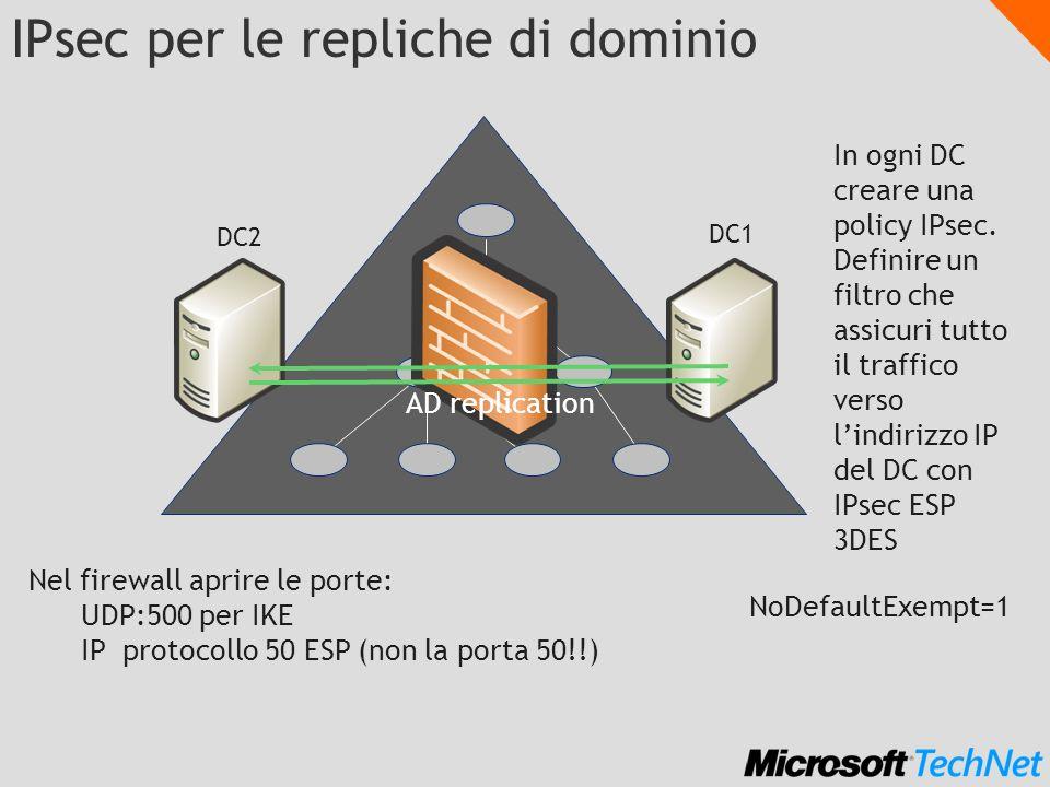 IPsec per le repliche di dominio DC1 DC2 Nel firewall aprire le porte: UDP:500 per IKE IP protocollo 50 ESP (non la porta 50!!) In ogni DC creare una
