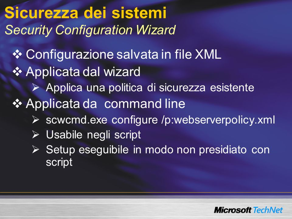 Sicurezza dei sistemi Security Configuration Wizard Configurazione salvata in file XML Applicata dal wizard Applica una politica di sicurezza esistente Applicata da command line scwcmd.exe configure /p:webserverpolicy.xml Usabile negli script Setup eseguibile in modo non presidiato con script